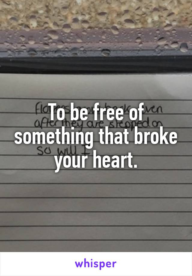 To be free of something that broke your heart.