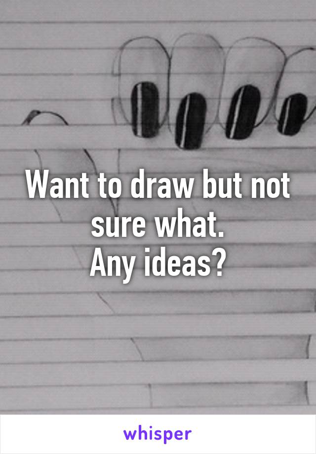 Want to draw but not sure what. Any ideas?