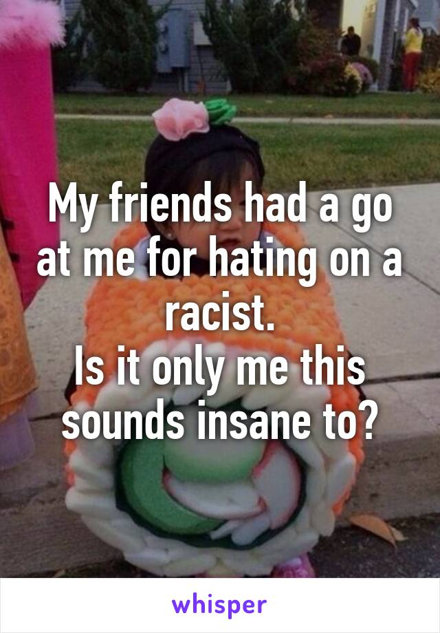 My friends had a go at me for hating on a racist. Is it only me this sounds insane to?