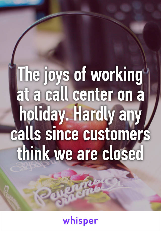 The joys of working at a call center on a holiday. Hardly any calls since customers think we are closed