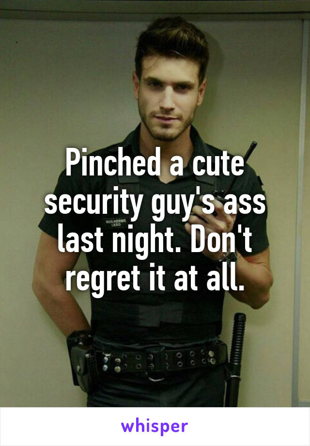 Pinched a cute security guy's ass last night. Don't regret it at all.