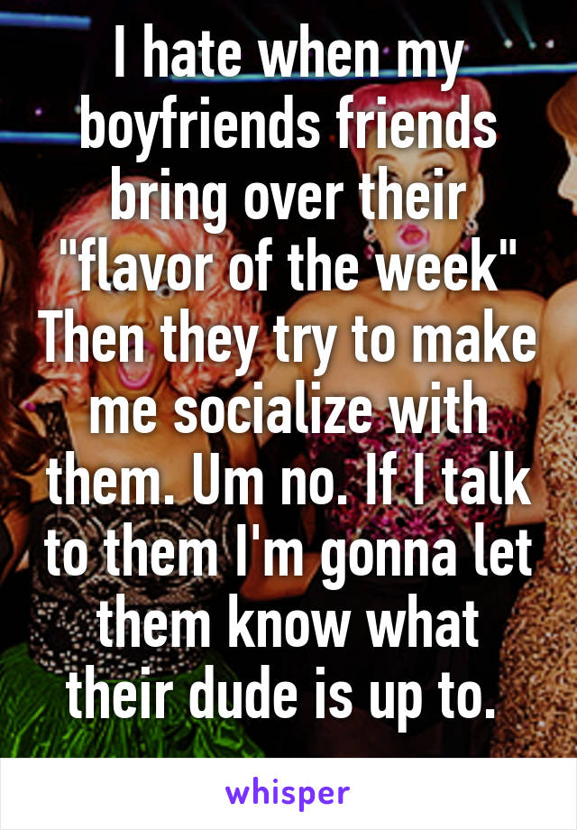 """I hate when my boyfriends friends bring over their """"flavor of the week"""" Then they try to make me socialize with them. Um no. If I talk to them I'm gonna let them know what their dude is up to."""