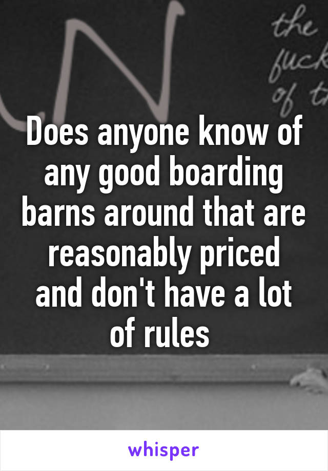 Does anyone know of any good boarding barns around that are reasonably priced and don't have a lot of rules