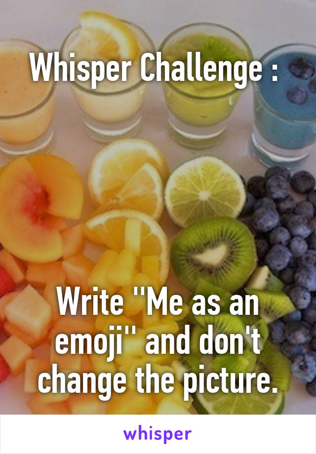 Whisper Challenge :       Write ''Me as an emoji'' and don't change the picture.