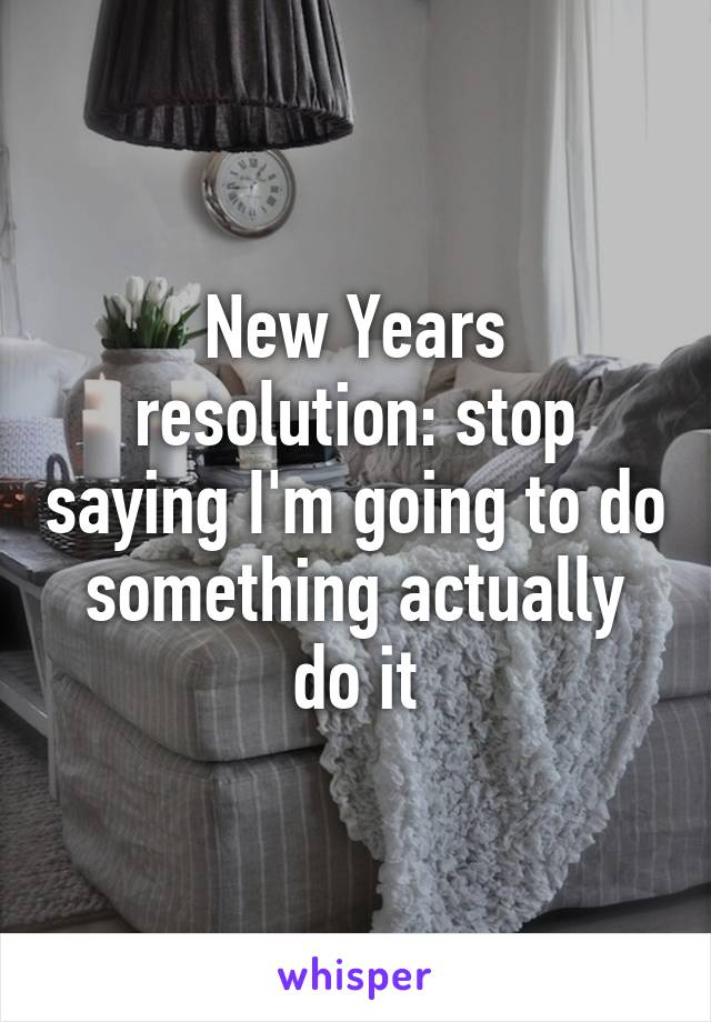 New Years resolution: stop saying I'm going to do something actually do it