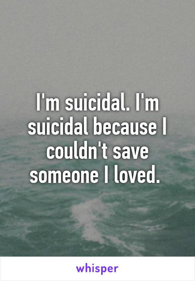 I'm suicidal. I'm suicidal because I couldn't save someone I loved.