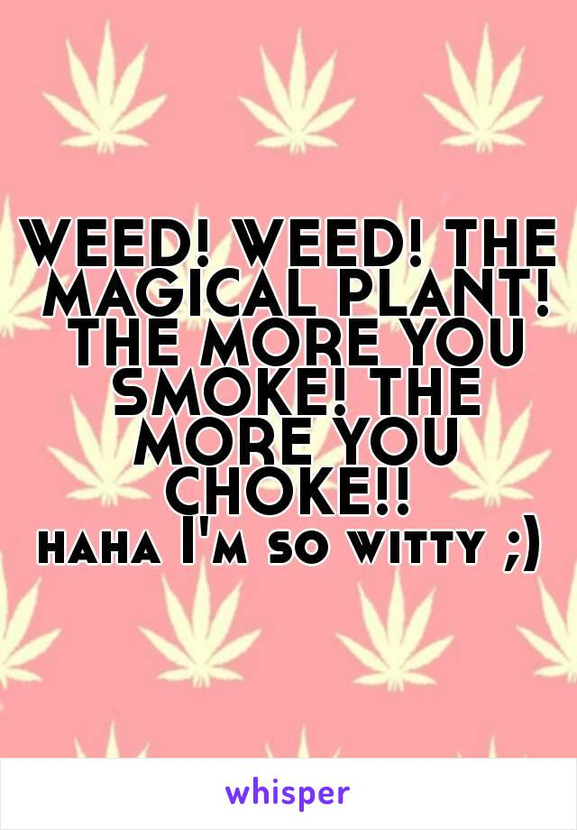 WEED! WEED! THE MAGICAL PLANT! THE MORE YOU SMOKE! THE MORE YOU CHOKE!!  haha I'm so witty ;)