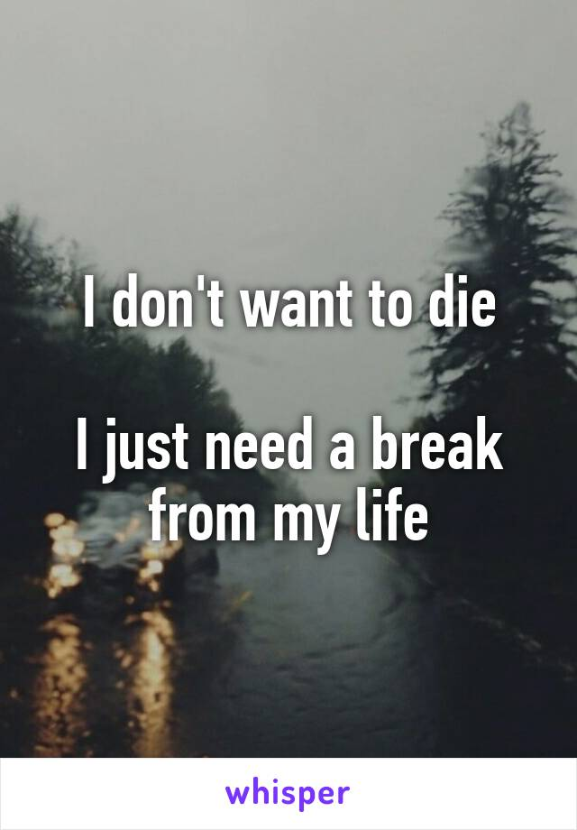 I don't want to die  I just need a break from my life