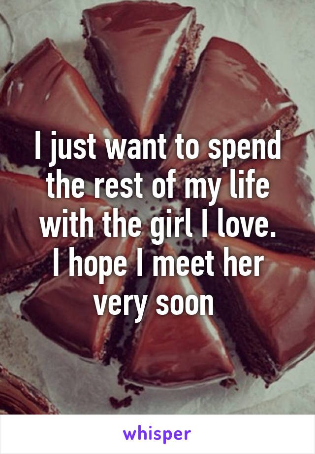 I just want to spend the rest of my life with the girl I love. I hope I meet her very soon