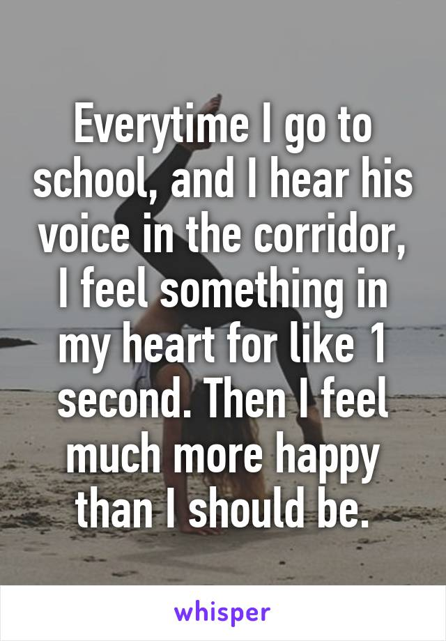 Everytime I go to school, and I hear his voice in the corridor, I feel something in my heart for like 1 second. Then I feel much more happy than I should be.