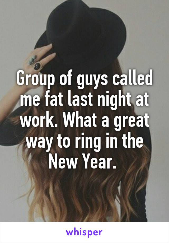 Group of guys called me fat last night at work. What a great way to ring in the New Year.