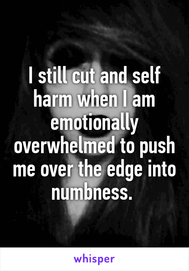 I still cut and self harm when I am emotionally overwhelmed to push me over the edge into numbness.