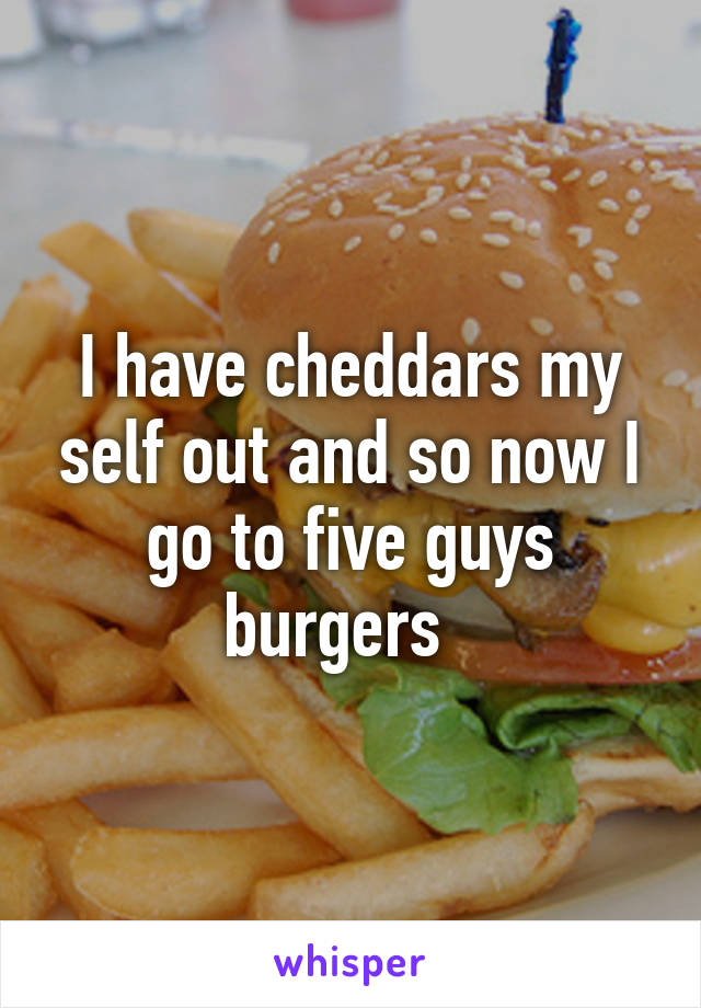 I have cheddars my self out and so now I go to five guys burgers