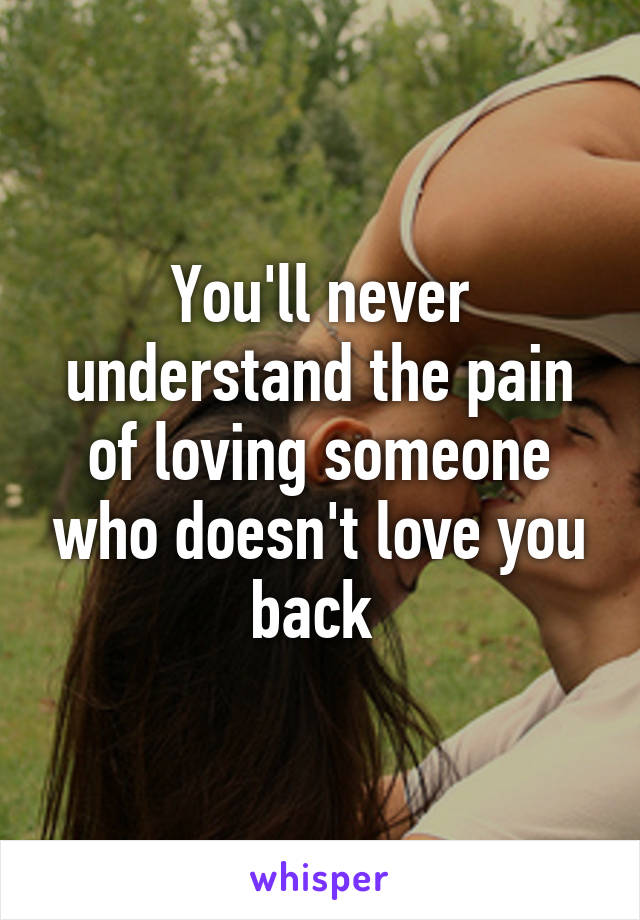 You'll never understand the pain of loving someone who doesn't love you back