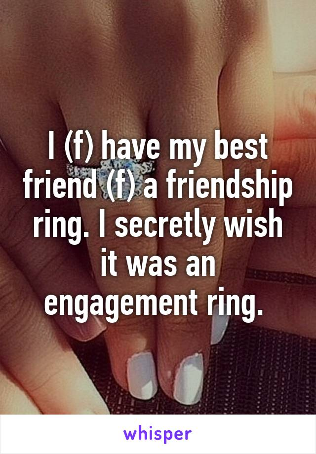 I (f) have my best friend (f) a friendship ring. I secretly wish it was an engagement ring.