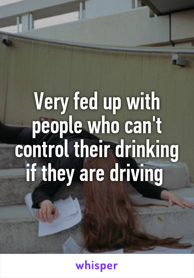 Very fed up with people who can't control their drinking if they are driving