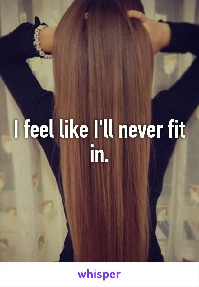 I feel like I'll never fit in.