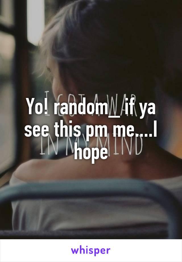 Yo! random_ if ya see this pm me....I hope