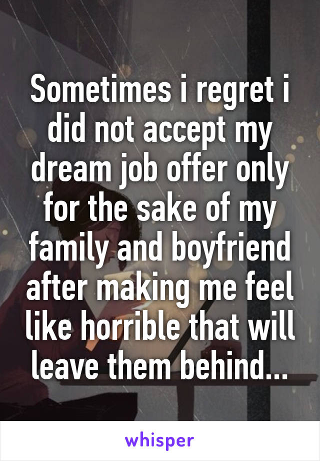 Sometimes i regret i did not accept my dream job offer only for the sake of my family and boyfriend after making me feel like horrible that will leave them behind...