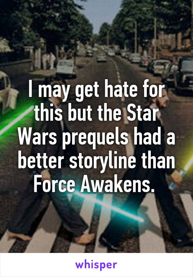 I may get hate for this but the Star Wars prequels had a better storyline than Force Awakens.