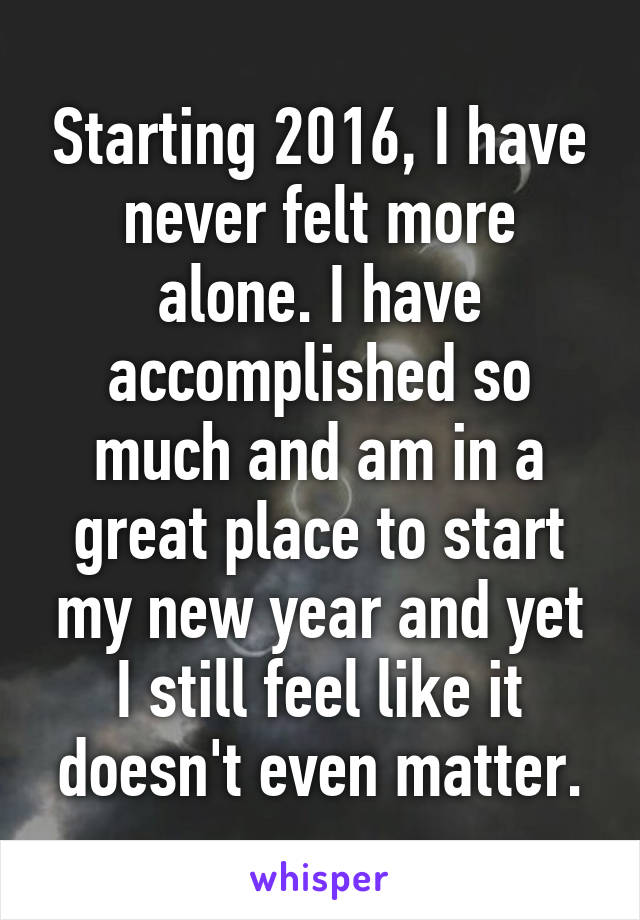 Starting 2016, I have never felt more alone. I have accomplished so much and am in a great place to start my new year and yet I still feel like it doesn't even matter.