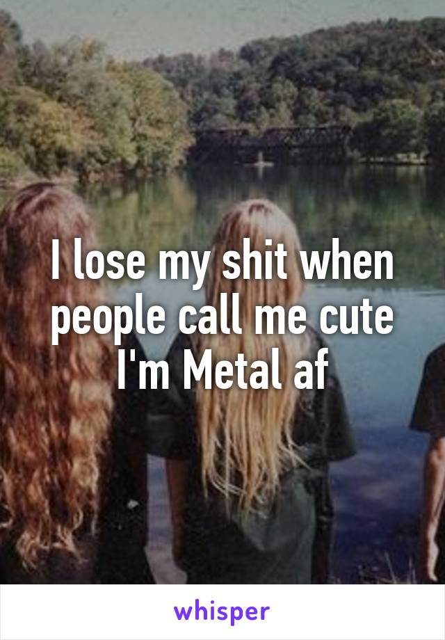 I lose my shit when people call me cute I'm Metal af
