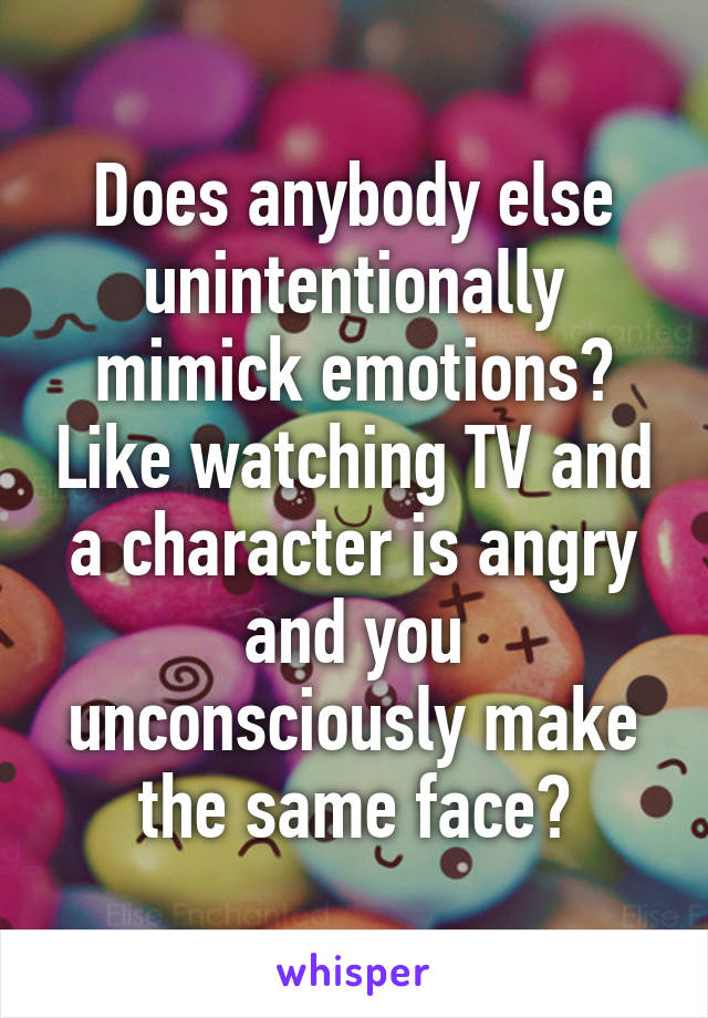 Does anybody else unintentionally mimick emotions? Like watching TV and a character is angry and you unconsciously make the same face?