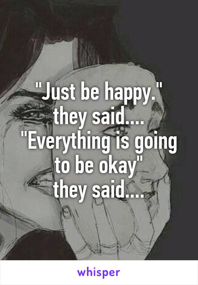 """""""Just be happy."""" they said.... """"Everything is going to be okay"""" they said...."""