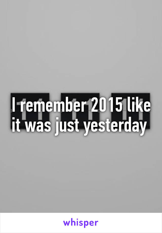 I remember 2015 like it was just yesterday