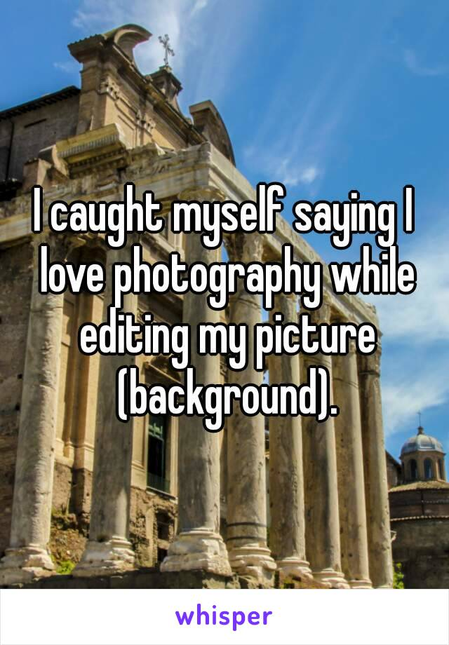 I caught myself saying I love photography while editing my picture (background).