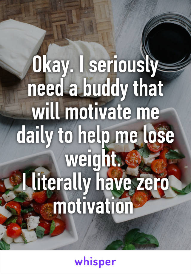 Okay. I seriously need a buddy that will motivate me daily to help me lose weight.  I literally have zero motivation