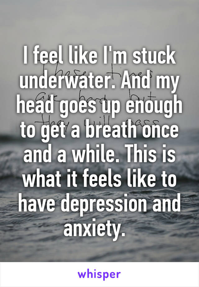 I feel like I'm stuck underwater. And my head goes up enough to get a breath once and a while. This is what it feels like to have depression and anxiety.
