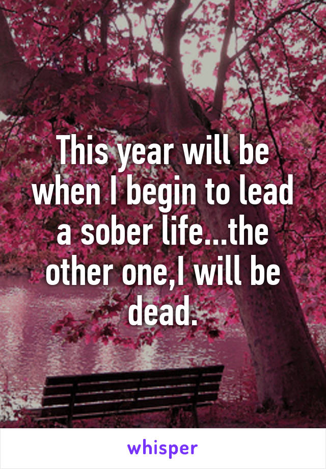 This year will be when I begin to lead a sober life...the other one,I will be dead.