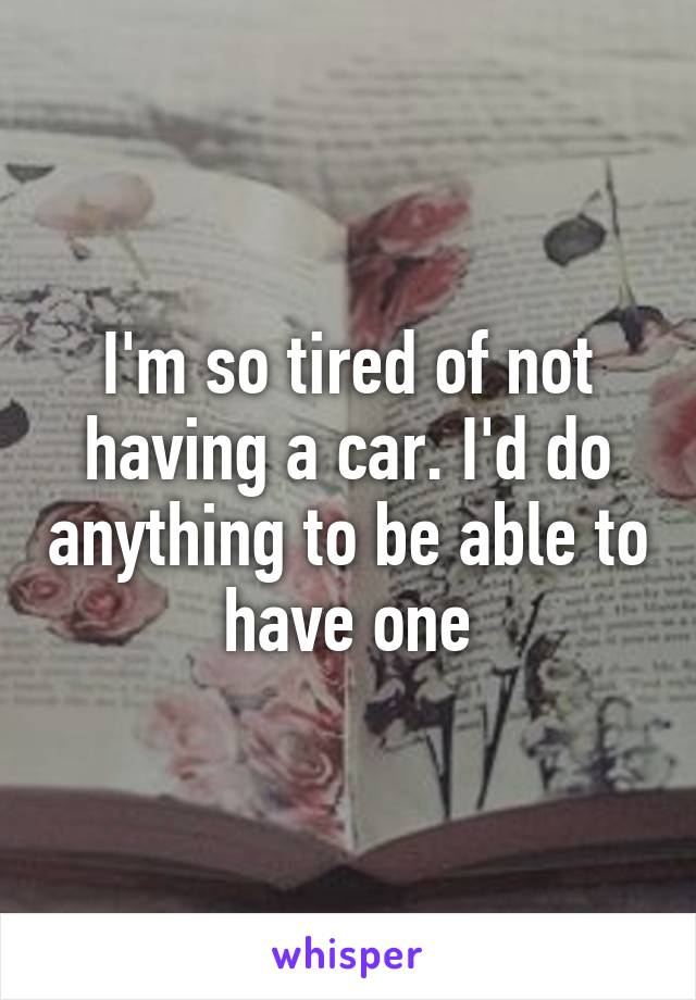 I'm so tired of not having a car. I'd do anything to be able to have one
