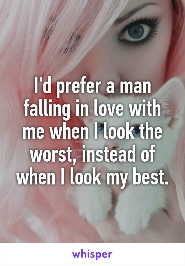I'd prefer a man falling in love with me when I look the worst, instead of when I look my best.