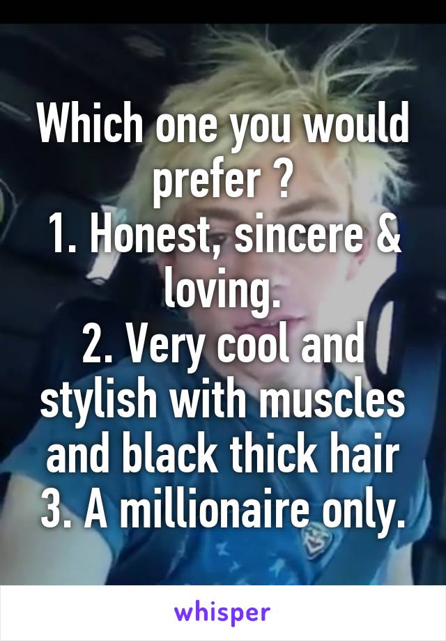 Which one you would prefer ? 1. Honest, sincere & loving. 2. Very cool and stylish with muscles and black thick hair 3. A millionaire only.