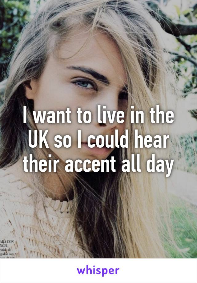 I want to live in the UK so I could hear their accent all day