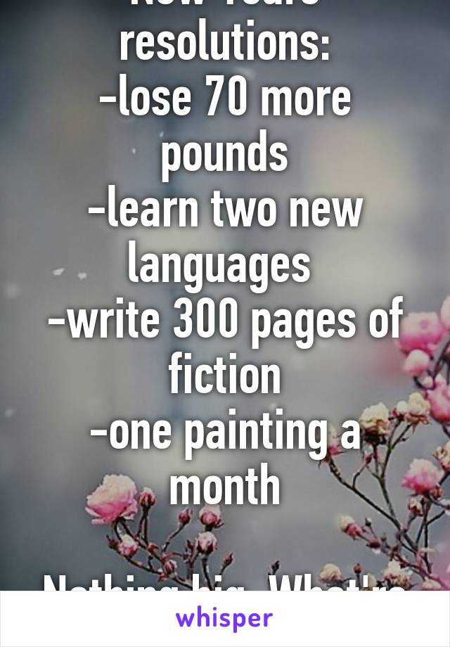New Years resolutions: -lose 70 more pounds -learn two new languages  -write 300 pages of fiction -one painting a month  Nothing big. What're yours?