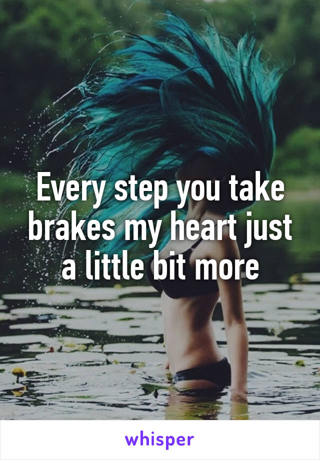 Every step you take brakes my heart just a little bit more