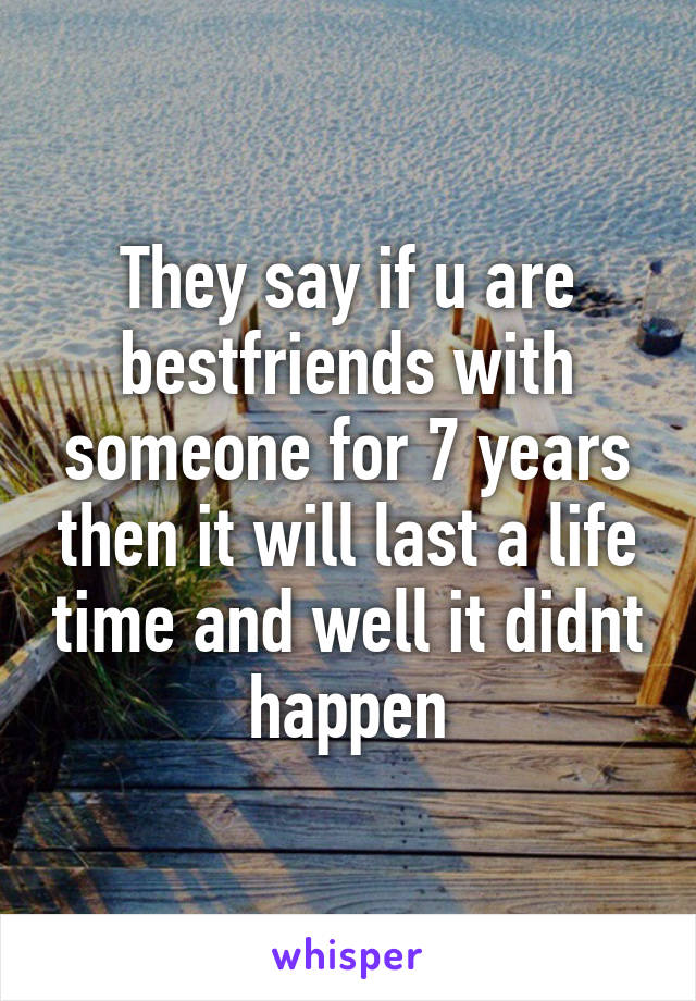 They say if u are bestfriends with someone for 7 years then it will last a life time and well it didnt happen