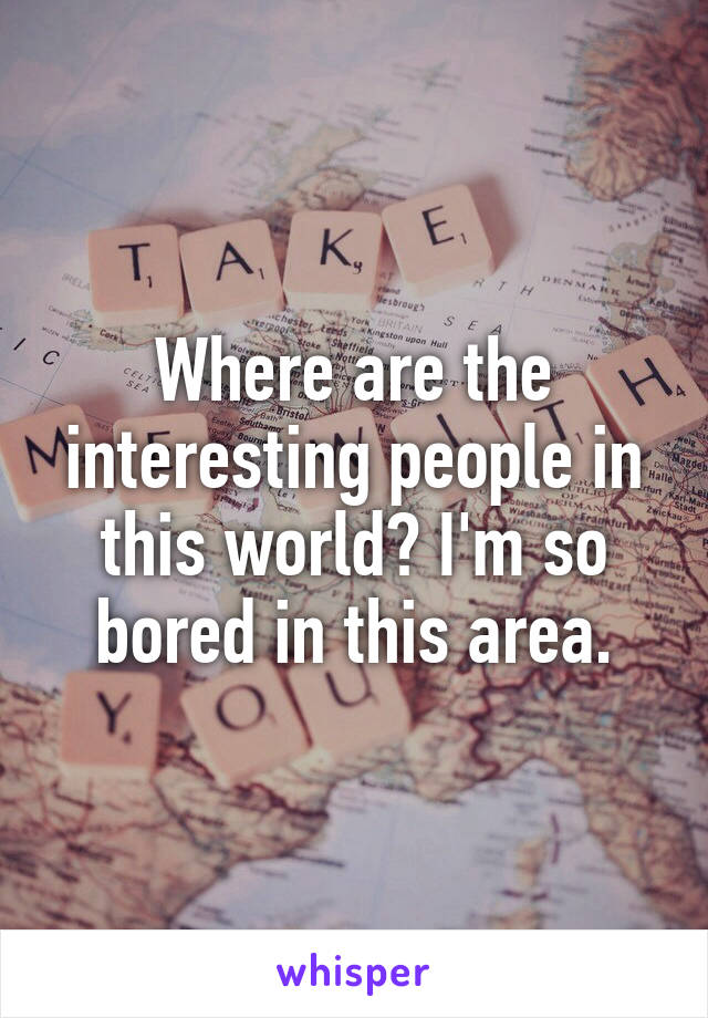 Where are the interesting people in this world? I'm so bored in this area.
