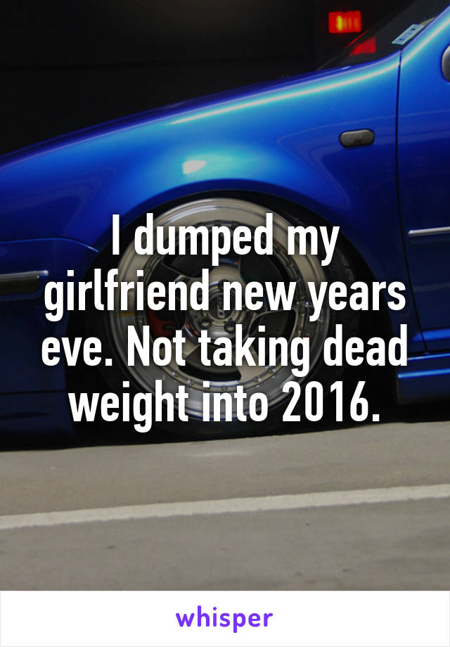 I dumped my girlfriend new years eve. Not taking dead weight into 2016.