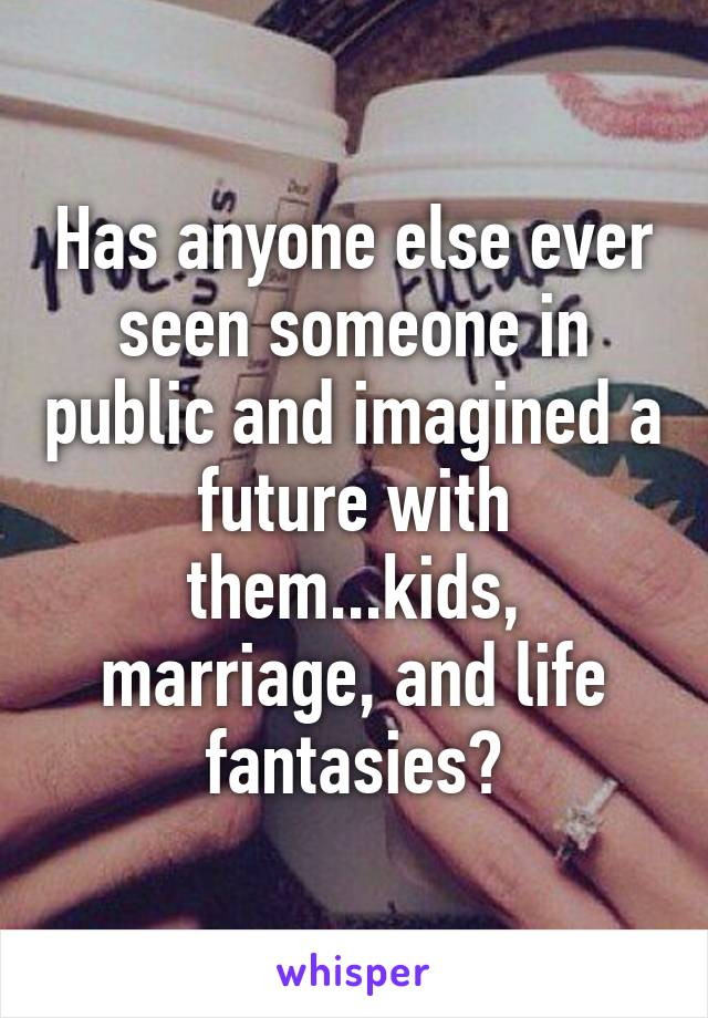 Has anyone else ever seen someone in public and imagined a future with them...kids, marriage, and life fantasies?