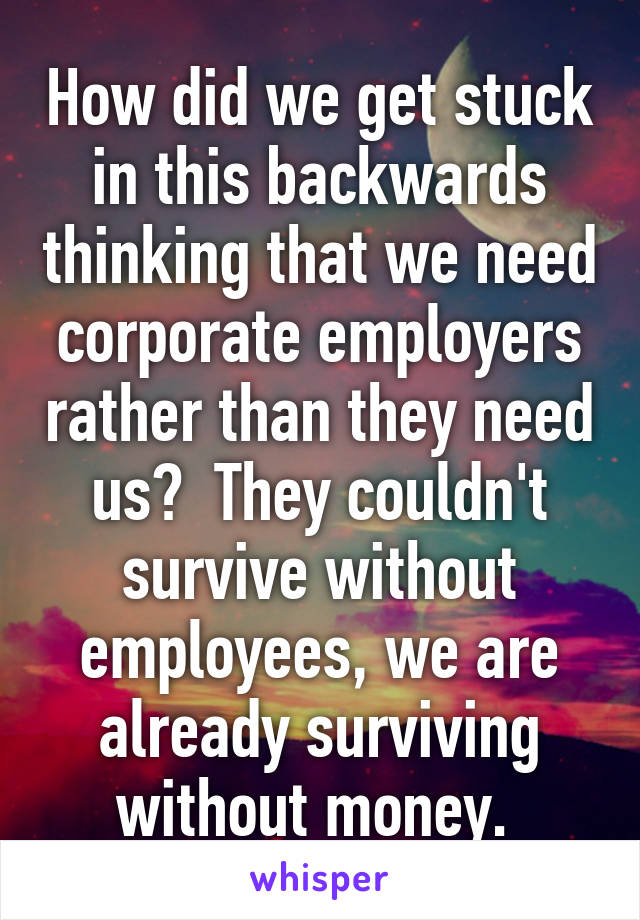 How did we get stuck in this backwards thinking that we need corporate employers rather than they need us?  They couldn't survive without employees, we are already surviving without money.