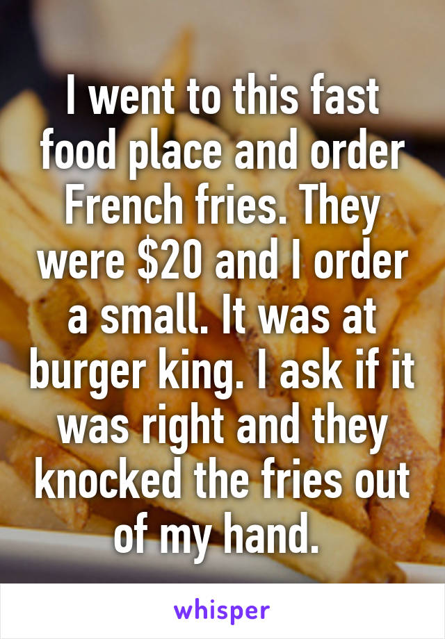 I went to this fast food place and order French fries. They were $20 and I order a small. It was at burger king. I ask if it was right and they knocked the fries out of my hand.