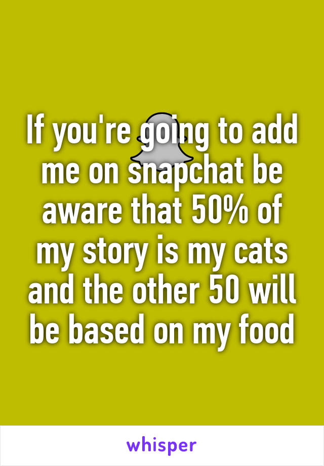 If you're going to add me on snapchat be aware that 50% of my story is my cats and the other 50 will be based on my food