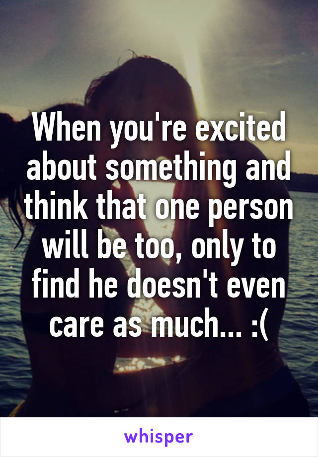 When you're excited about something and think that one person will be too, only to find he doesn't even care as much... :(