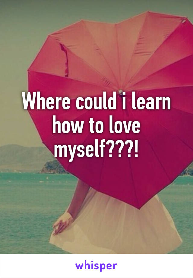 Where could i learn how to love myself???!