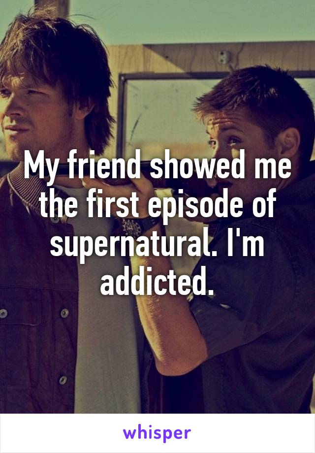 My friend showed me the first episode of supernatural. I'm addicted.