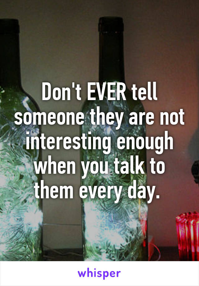 Don't EVER tell someone they are not interesting enough when you talk to them every day.
